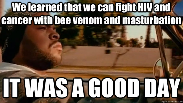 We learned that we can fight HIV and cancer with bee venom and masturbation IT WAS A GOOD DAY