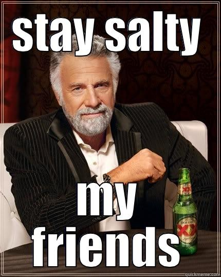 stay salty - STAY SALTY MY FRIENDS The Most Interesting Man In The World