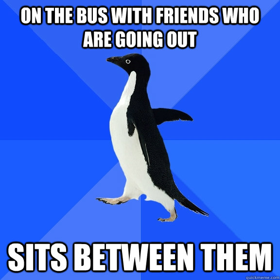 on the bus with friends who are going out sits between them - on the bus with friends who are going out sits between them  Socially Awkward Penguin