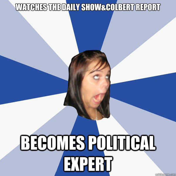 Watches the Daily Show&Colbert Report Becomes Political Expert - Watches the Daily Show&Colbert Report Becomes Political Expert  Annoying Facebook Girl