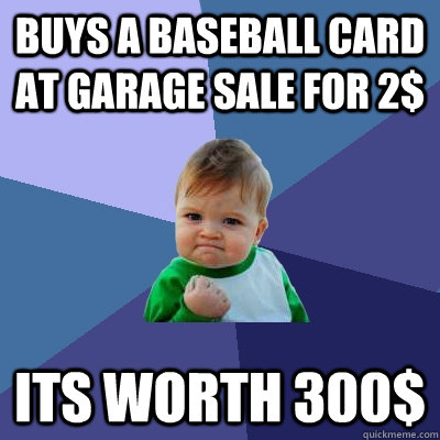 Buys a baseball card at garage sale for 2$ Its worth 300$  Success Kid