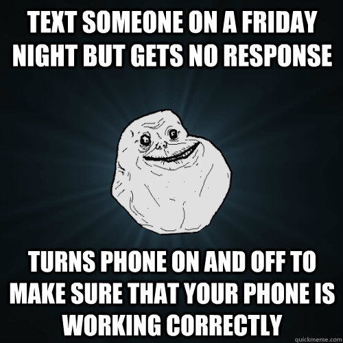 Text someone on a friday night but gets no response Turns phone on and off to make sure that your phone is working correctly - Text someone on a friday night but gets no response Turns phone on and off to make sure that your phone is working correctly  Forever Alone