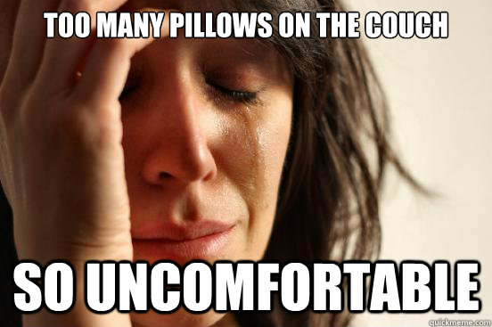 Too many pillows on the couch So uncomfortable - Too many pillows on the couch So uncomfortable  First World Problems