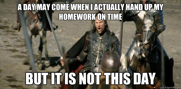 A day may come when I actually hand up my homework on time But it is not this day