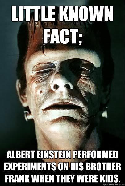 Little known fact; Albert Einstein performed experiments on his brother Frank when they were kids.