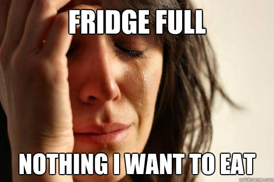 Fridge full Nothing I want to eat - Fridge full Nothing I want to eat  First World Problems