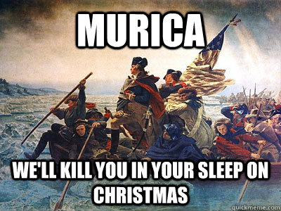 Murica We'll kill you in your sleep on Christmas