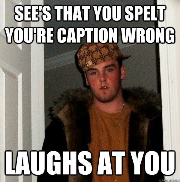 See's that you spelt you're caption wrong laughs at you - See's that you spelt you're caption wrong laughs at you  Scumbag Steve