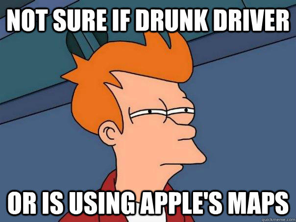 NOT SURE IF DRUNK DRIVER OR IS USING APPLE'S MAPS - NOT SURE IF DRUNK DRIVER OR IS USING APPLE'S MAPS  Futurama Fry