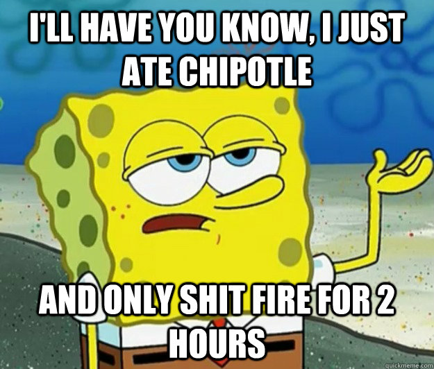 I'll have you know, I just ate chipotle and only shit fire for 2 hours - I'll have you know, I just ate chipotle and only shit fire for 2 hours  Tough Spongebob