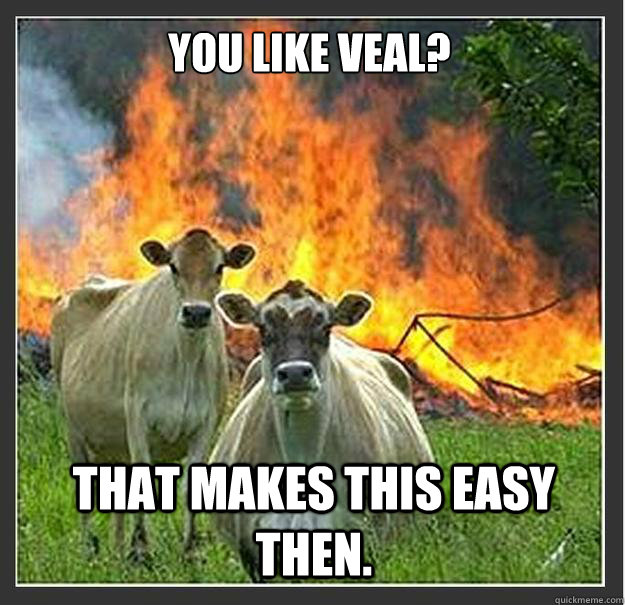 You like veal? That makes this easy then. - You like veal? That makes this easy then.  Evil cows
