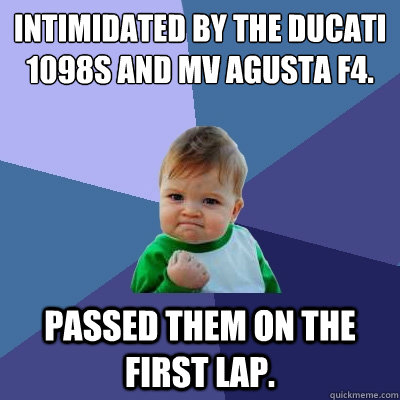 Intimidated by the Ducati 1098S and MV Agusta F4. Passed them on the first lap. - Intimidated by the Ducati 1098S and MV Agusta F4. Passed them on the first lap.  Success Kid