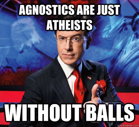 Agnostics are just atheists  Without balls - Agnostics are just atheists  Without balls  Stephen Colbert