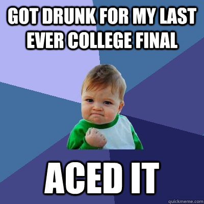 Got drunk for my last ever college final Aced it - Got drunk for my last ever college final Aced it  Success Kid