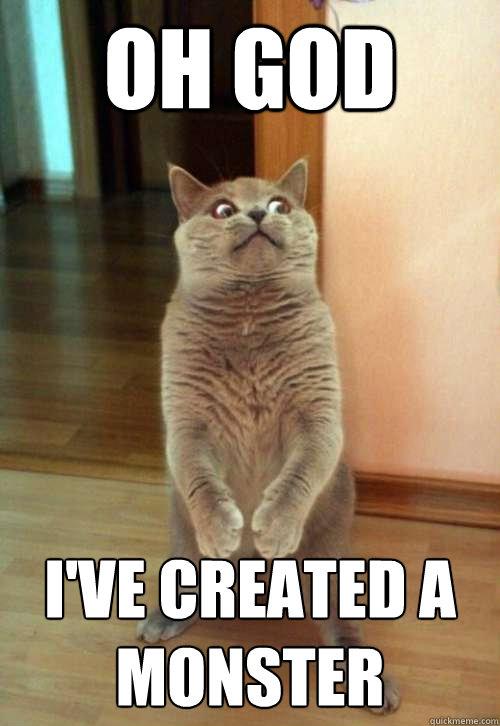 Oh God I've created a monster  Horrorcat