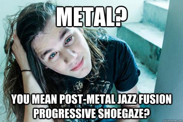 metal? you mean post-metal jazz fusion progressive shoegaze?
