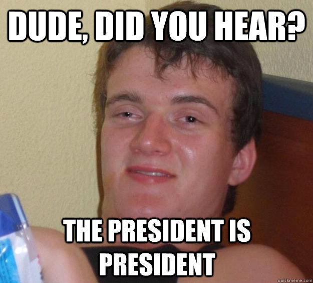 dude, did you hear? the president is president - dude, did you hear? the president is president  10 Guy