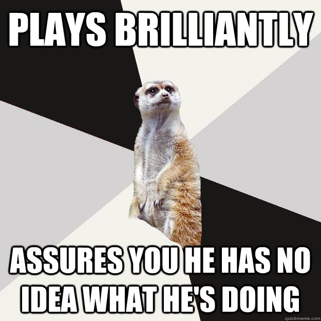 Plays brilliantly Assures you he has no idea what he's doing