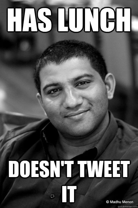 has lunch doesn't tweet it - has lunch doesn't tweet it  Good Guy Gautam