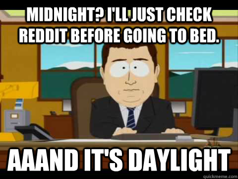 Midnight? I'll just check reddit before going to bed. Aaand it's daylight - Midnight? I'll just check reddit before going to bed. Aaand it's daylight  Aaand its gone