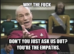 why the fuck don't you just ask us out? You're the empaths. - why the fuck don't you just ask us out? You're the empaths.  Annoyed Picard