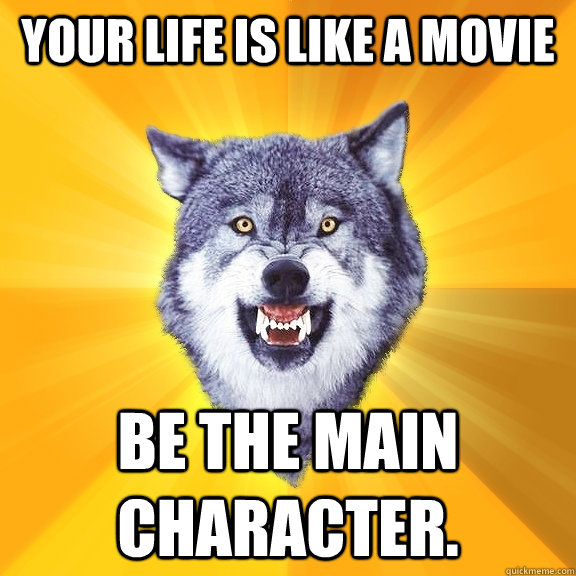 your life is like a movie be the main character. - your life is like a movie be the main character.  Courage Wolf