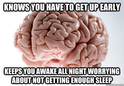 Knows you have to get up early  keeps you awake all night worrying about not getting enough sleep - Knows you have to get up early  keeps you awake all night worrying about not getting enough sleep  Scumbag Brain