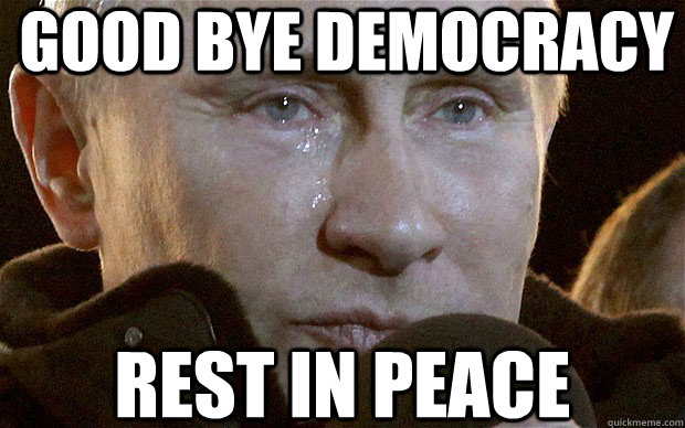 good bye democracy rest in peace  Putin