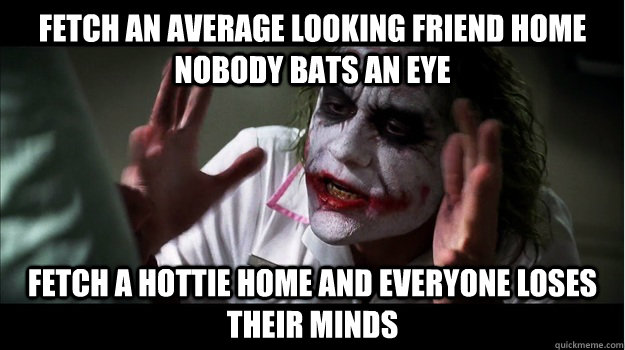 fetch an average looking friend home nobody bats an eye fetch a hottie home and everyone loses their minds - fetch an average looking friend home nobody bats an eye fetch a hottie home and everyone loses their minds  Joker Mind Loss