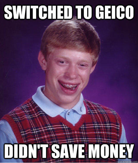 switched to geico didn't save money - switched to geico didn't save money  Bad Luck Brian
