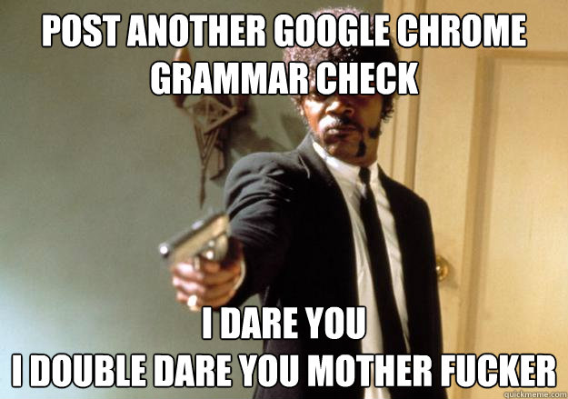 Post another Google Chrome Grammar Check I dare you  i double dare you mother fucker