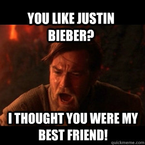 306ff94a3190b24d7b54a230e3b7dd3983c0dab0307f449a2d0188fea99382a9 you like justin bieber? i thought you were my best friend! you