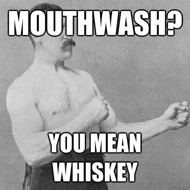 Mouthwash? YOU MEAN Whiskey - Mouthwash? YOU MEAN Whiskey  Misc