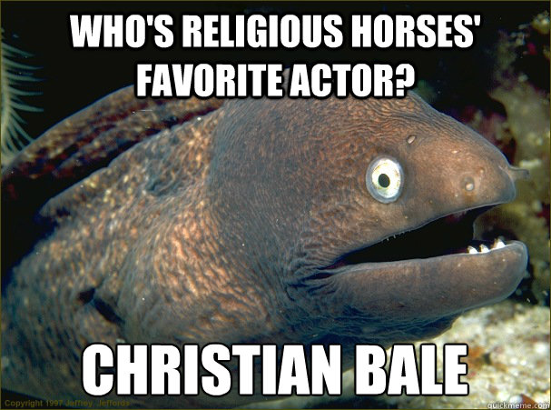 Who's religious horses' favorite actor? Christian Bale - Who's religious horses' favorite actor? Christian Bale  Bad Joke Eel