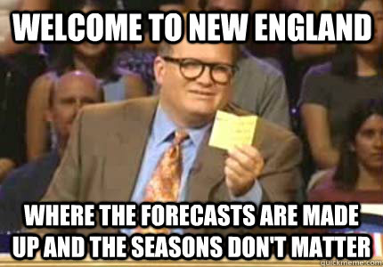 Welcome to New England Where the forecasts are made up and the seasons don't matter