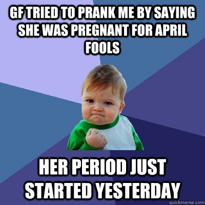 GF tried to prank me by saying she was pregnant for april fools her period just started yesterday - GF tried to prank me by saying she was pregnant for april fools her period just started yesterday  Success Kid