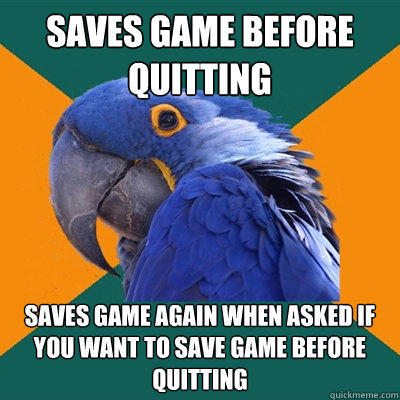 saves game before quitting saves game again when asked if you want to save game before quitting - saves game before quitting saves game again when asked if you want to save game before quitting  Paranoid Parrot