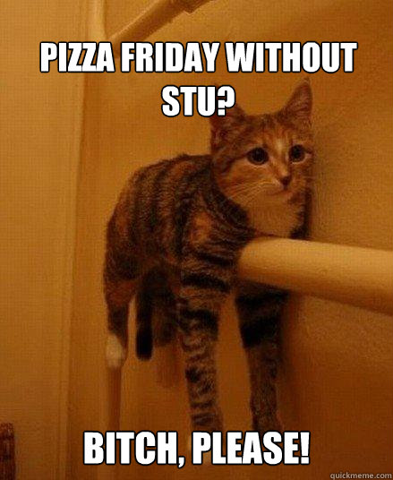 Pizza Friday without Stu?  Bitch, please!   -  Pizza Friday without Stu?  Bitch, please!    Monorail Cat