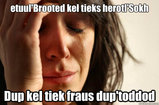 etuul'Brooted kel tieks herotl'Sokh Dup kel tiek fraus dup'toddod - etuul'Brooted kel tieks herotl'Sokh Dup kel tiek fraus dup'toddod  First World Problems
