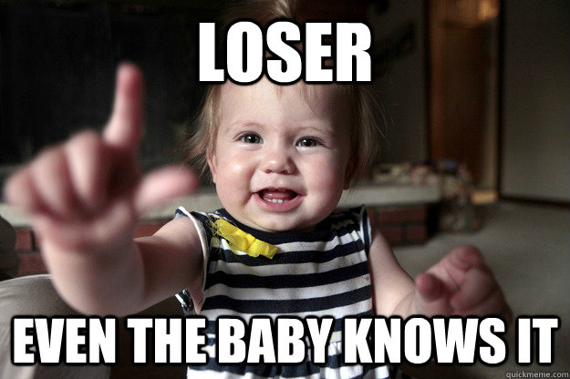 Loser even the baby knows it - Loser even the baby knows it  Loser