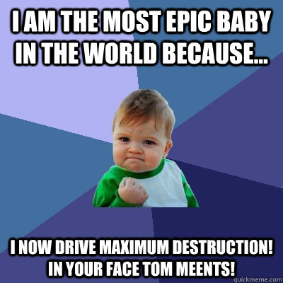 I am the most epic baby in the world because... I now drive Maximum Destruction! IN YOUR FACE TOM MEENTS! - I am the most epic baby in the world because... I now drive Maximum Destruction! IN YOUR FACE TOM MEENTS!  Success Kid