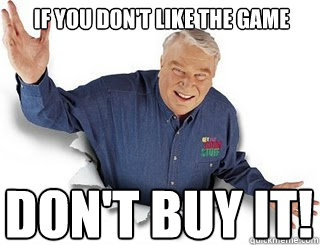 IF YOU DON'T LIKE THE GAME DON'T BUY IT!