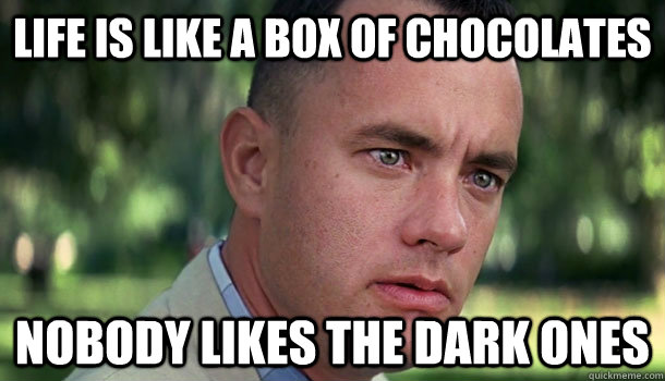 Life is like a box of chocolates Nobody likes the dark ones - Life is like a box of chocolates Nobody likes the dark ones  Offensive Forrest Gump