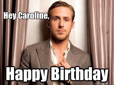 Hey Caroline Happy Birthday Ryan Gosling Birthday Quickmeme