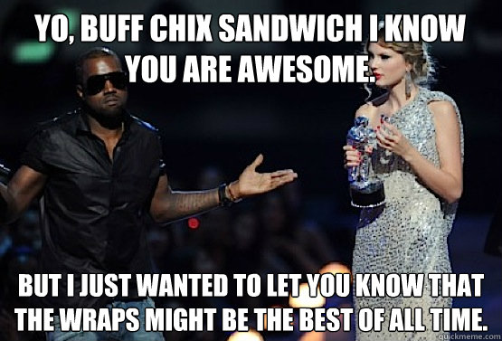 Yo, BUFF CHIX sandwich I know you are awesome. But I just wanted to let you know that the Wraps might be the best of all time.  kanye west
