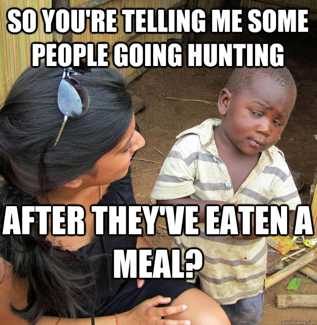 So you're telling me some people going hunting after they've eaten a meal? - So you're telling me some people going hunting after they've eaten a meal?  Skeptical Black Kid