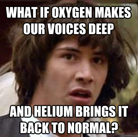 What if Oxygen makes our voices deep and helium brings it back to normal? - What if Oxygen makes our voices deep and helium brings it back to normal?  conspiracy keanu
