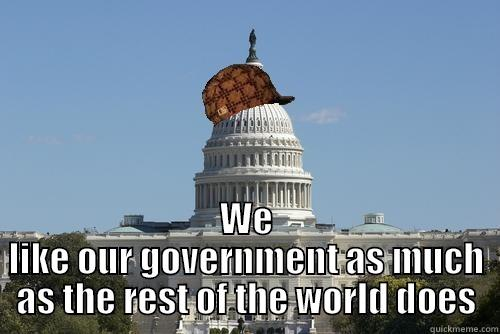 WE LIKE OUR GOVERNMENT AS MUCH AS THE REST OF THE WORLD DOES Scumbag Government