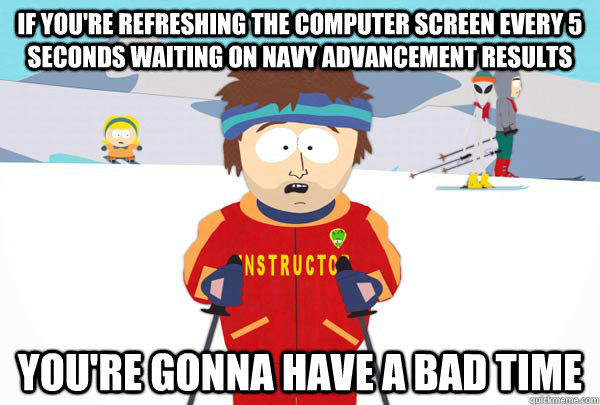 IF you're refreshing the computer screen every 5 seconds waiting on Navy advancement results You're gonna have a bad time - IF you're refreshing the computer screen every 5 seconds waiting on Navy advancement results You're gonna have a bad time  Super Cool Ski Instructor