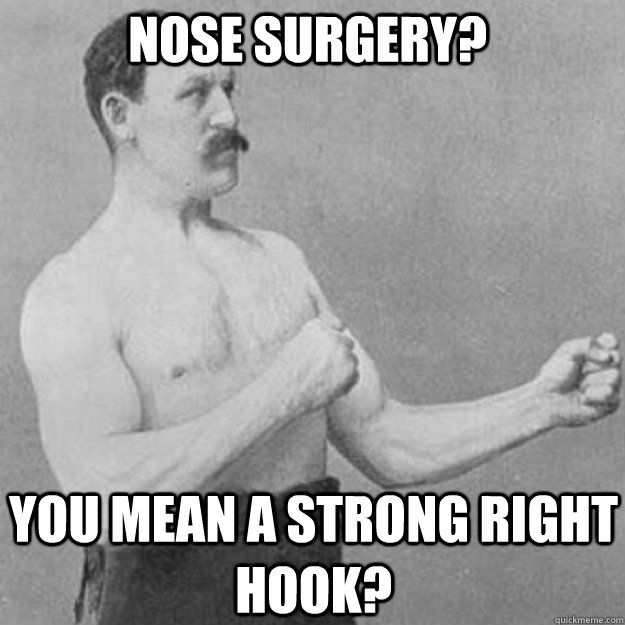 Nose surgery? YOU MEAN a strong right hook? - Nose surgery? YOU MEAN a strong right hook?  overly manly man